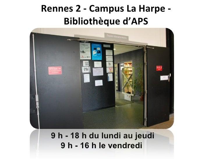 Rennes 2 - Campus La Harpe -  Bibliothèque d'APS  9 h - 18 h du lundi au jeudi 9 h - 16 h le vendredi