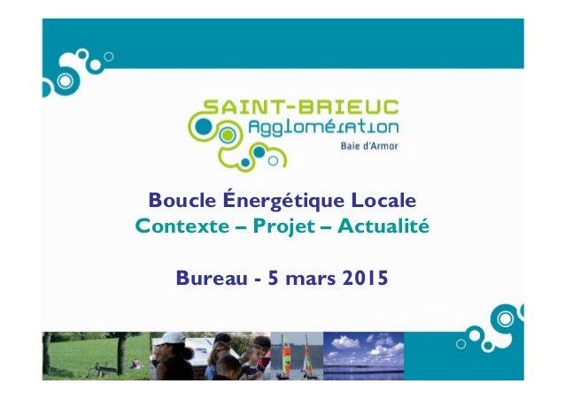 Boucle Énergétique Locale Contexte – Projet – Actualité Bureau - 5 mars 2015