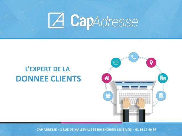 L'EXPERT DE LA DONNEE CLIENTS CAP ADRESSE – 2 RUE DE MALLEVILLE 95880 ENGHIEN LES BAINS – 01 84 17 99 99