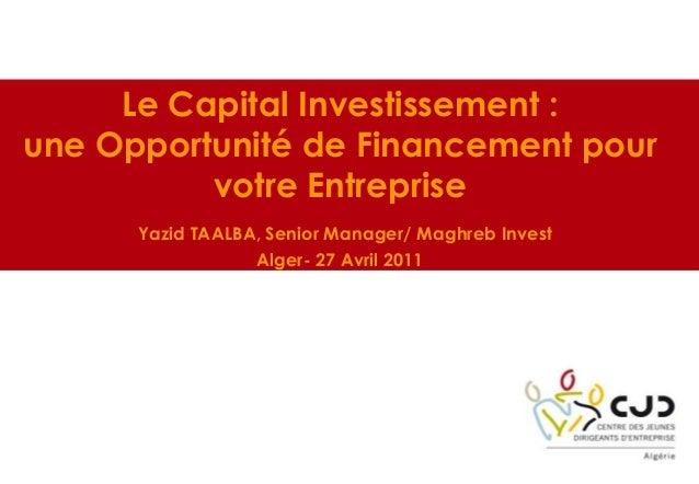 Le Capital Investissement :une Opportunité de Financement pourvotre EntrepriseYazid TAALBA, Senior Manager/ Maghreb Invest...