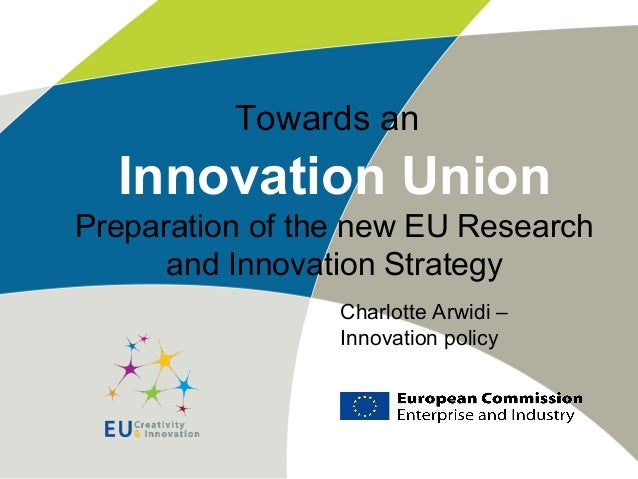 Towards an Innovation Union Preparation of the new EU Research and Innovation Strategy Charlotte Arwidi – Innovation policy
