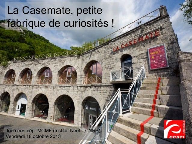 La Casemate, petite fabrique de curiosités !  Journées dép. MCMF (Institut Néel – CNRS) Vendredi 18 octobre 2013