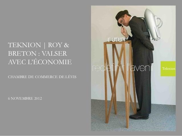 TEKNION | ROY &BRETON : VALSERAVEC L'ÉCONOMIECHAMBRE DE COMMERCE DE LÉVIS6 NOVEMBRE 2012