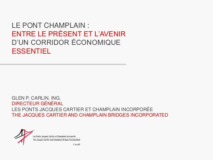 LE PONT CHAMPLAIN :<br />ENTRE LE PRÉSENT ET L'AVENIR<br />D'UN CORRIDOR ÉCONOMIQUE<br />ESSENTIEL<br />GLEN P. CARLIN, IN...