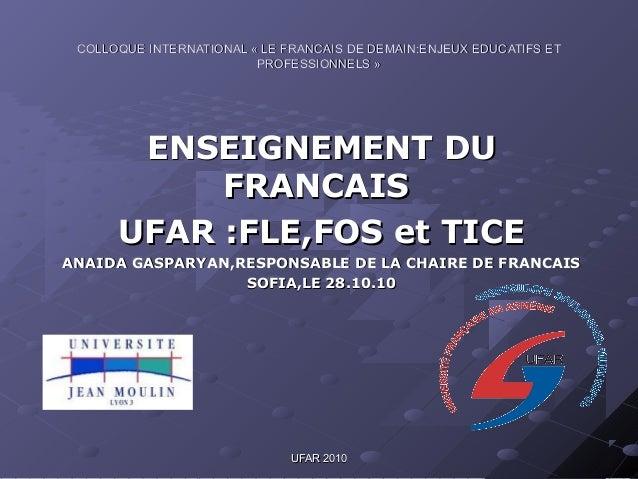 UFAR 2010UFAR 2010 ENSEIGNEMENT DUENSEIGNEMENT DU FRANCAISFRANCAIS UFARUFAR :FLE,FOS et TICE:FLE,FOS et TICE ANAIDA GASPAR...