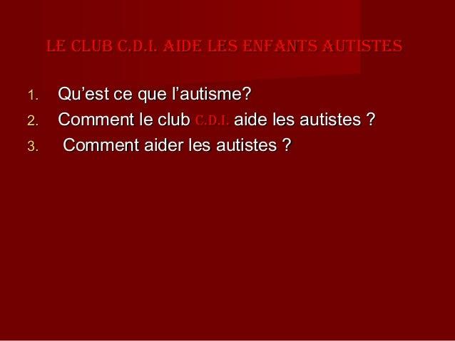 Le cLub c.D.I. aIDe Les enfants autIstes1.    Qu'est ce que l'autisme?2.    Comment le club c.D.I. aide les autistes ?3.  ...