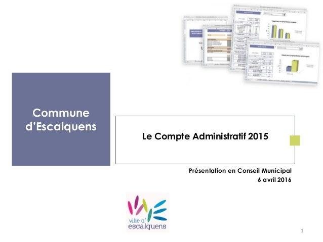 Commune d'Escalquens Le Compte Administratif 2015 Présentation en Conseil Municipal 6 avril 2016 1