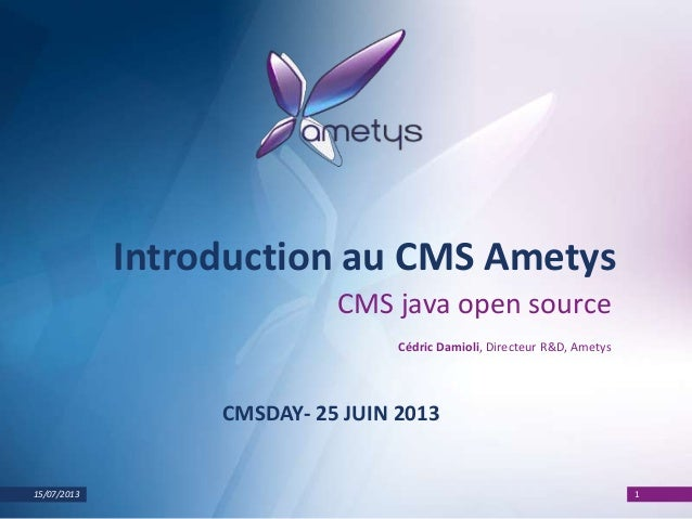 15/07/2013 1 Introduction au CMS Ametys CMS java open source Cédric Damioli, Directeur R&D, Ametys CMSDAY- 25 JUIN 2013