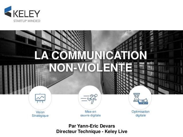 Optimisation digitale Mise en œuvre digitale Vision Stratégique LA COMMUNICATION NON-VIOLENTE Par Yann-Eric Devars Directe...