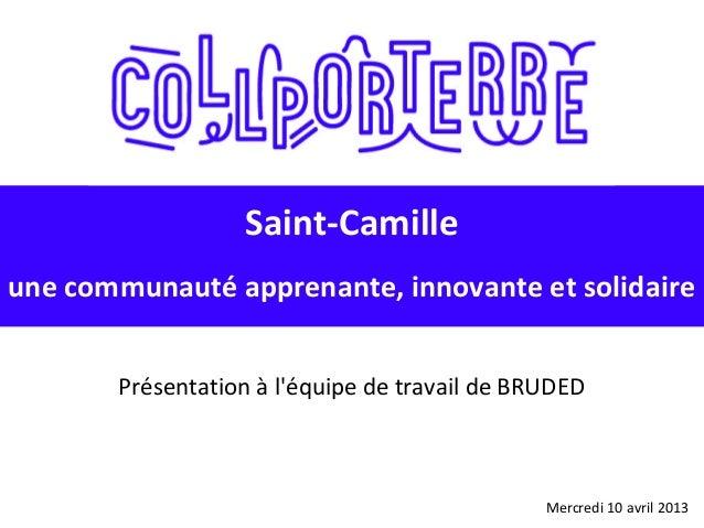 Mercredi 10 avril 2013 Saint-Camille une communauté apprenante, innovante et solidaire Présentation à l'équipe de travail ...