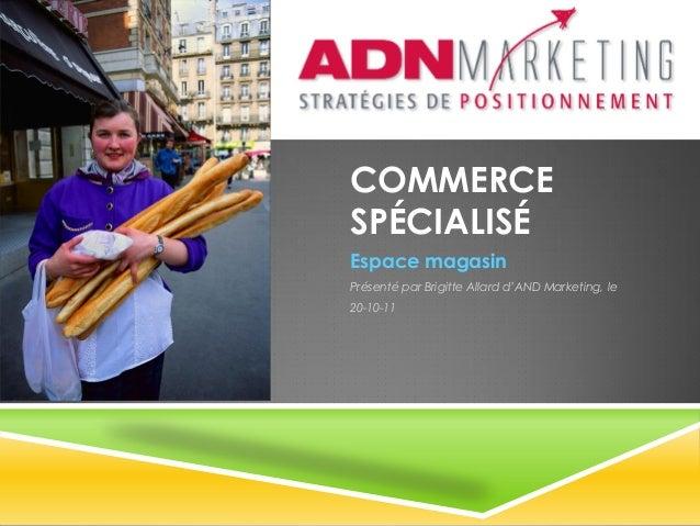 COMMERCESPÉCIALISÉEspace magasinPrésenté par Brigitte Allard d'AND Marketing, le20-10-11