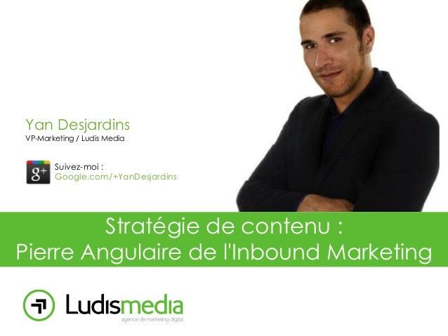 Yan Desjardins VP-Marketing / Ludis Media  Suivez-moi : Google.com/+YanDesjardins  Stratégie de contenu : Pierre Angulaire...