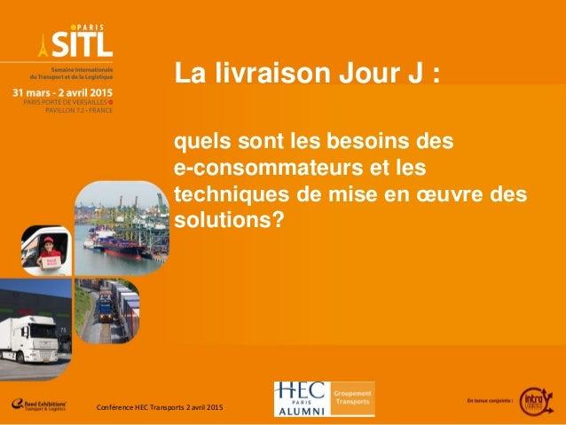 Conférence HEC Transports 2 avril 2015 La livraison Jour J : quels sont les besoins des e-consommateurs et les techniques ...