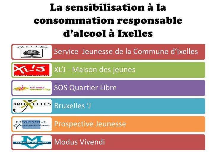 La sensibilisation à laconsommation responsable     d'alcool à Ixelles   Service Jeunesse de la Commune d'Ixelles   XL'J -...