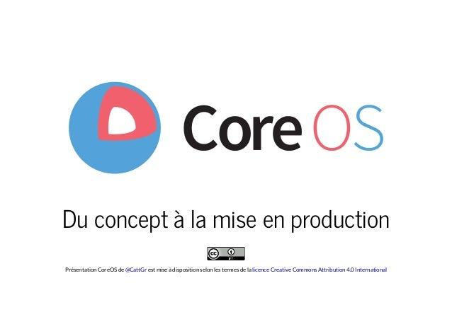 Du concept à la mise en production Présentation CoreOS de est mise à disposition selon les termes de la@CattGr licence Cre...