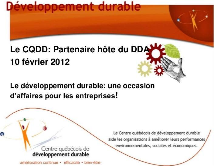 Le CQDD: Partenaire hôte du DDA10 février 2012Le développement durable: une occasiond'affaires pour les entreprises!