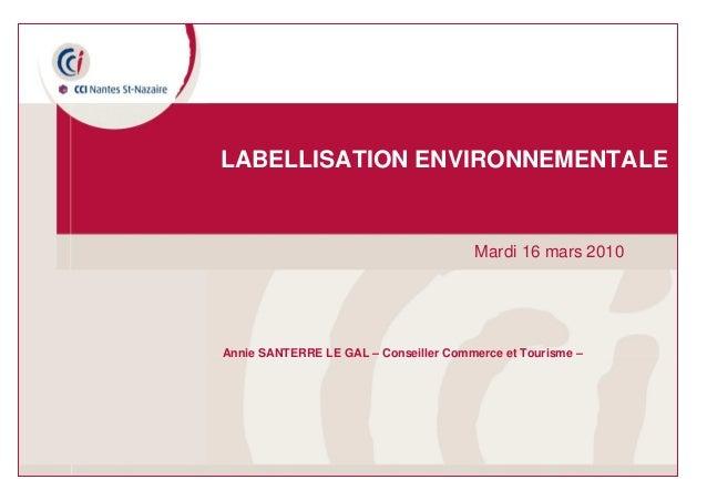 08 octobre 2009 – Labellisation environnementale Mardi 16 mars 2010 LABELLISATION ENVIRONNEMENTALE Annie SANTERRE LE GAL –...