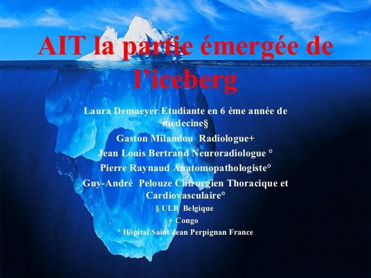 AIT la partie émergée de        l'iceberg   Laura Demaeyer Etudiante en 6 ème année de                   médecine§        ...