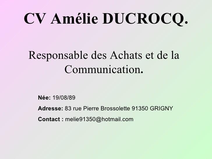 CV Amélie DUCROCQ. Responsable des Achats et de la Communication . Née:  19/08/89 Adresse:  83 rue Pierre Brossolette 9135...