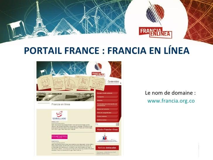 PORTAIL FRANCE : FRANCIA EN LÍNEA <ul><li>Le nom de domaine:  </li></ul><ul><li>www.francia.org.co </li></ul>