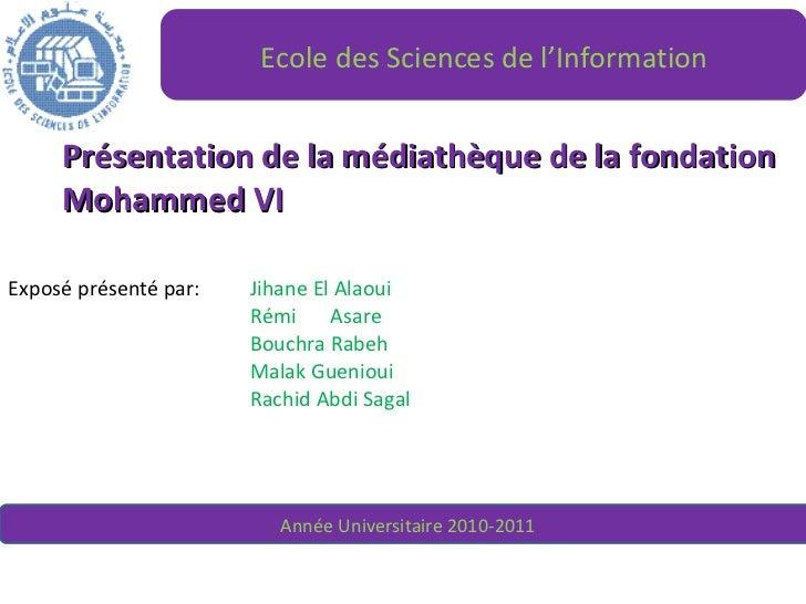 Présentation de la médiathèque de la fondation Mohammed VI Exposé présenté par:  Jihane El Alaoui Rémi  Asare Bouchra Rabe...