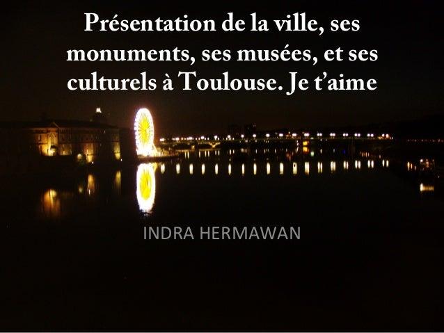 Présentation de la ville, ses monuments, ses musées, et ses culturels à Toulouse. Je t'aime INDRA HERMAWAN