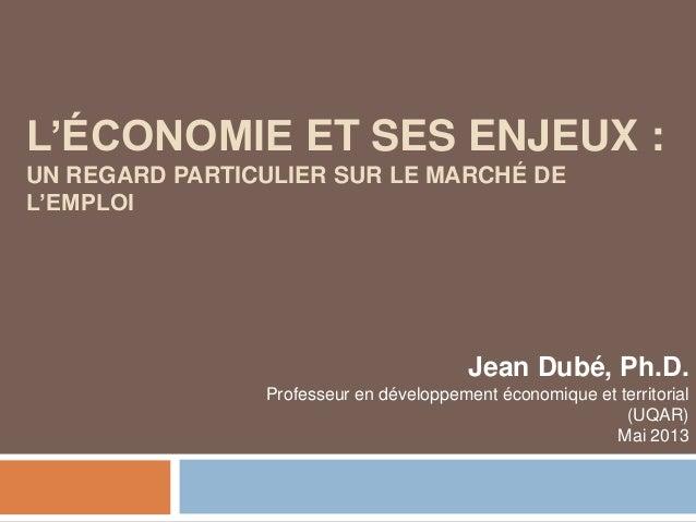 L'ÉCONOMIE ET SES ENJEUX :UN REGARD PARTICULIER SUR LE MARCHÉ DEL'EMPLOIJean Dubé, Ph.D.Professeur en développement économ...