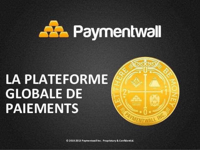 © 2010-‐2013 Paymentwall Inc.  Proprietary & Confiden<al. LA PLATEFORME GLOBALE DE PAIEMENTS