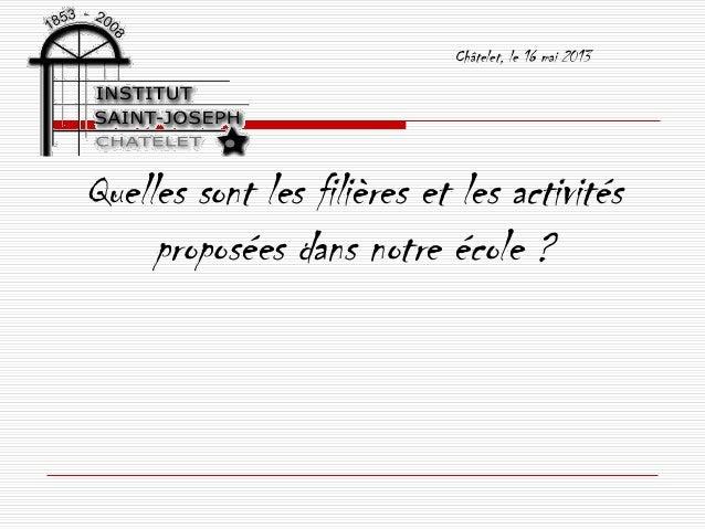 Châtelet, le 16 mai 2013Quelles sont les filières et les activitésproposées dans notre école ?