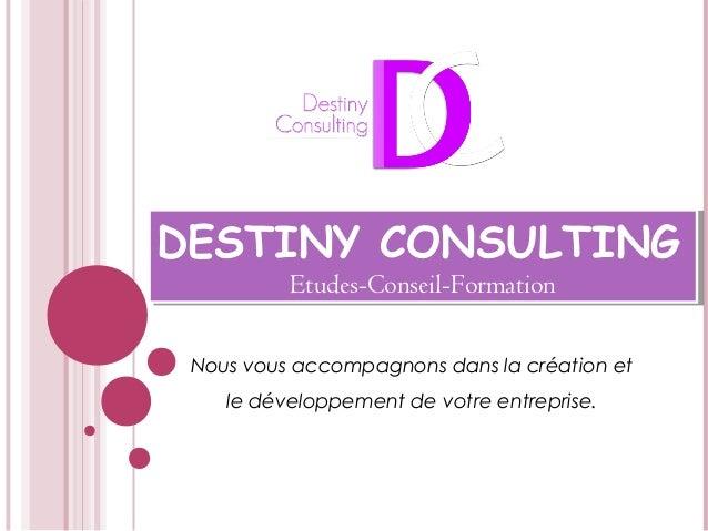 DESTINY CONSULTING Etudes-Conseil-Formation DESTINY CONSULTING Etudes-Conseil-Formation Nous vous accompagnons dans la cré...