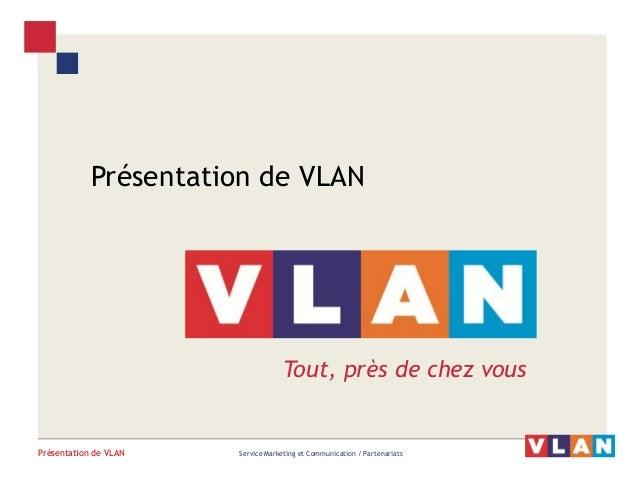 Présentation de VLAN  Service Marketing et Communication / Partenariats  Présentation de VLAN  Tout, près de chez vous