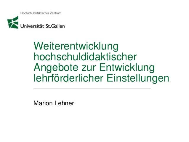 Weiterentwicklung hochschuldidaktischer Angebote zur Entwicklung lehrförderlicher Einstellungen Marion Lehner