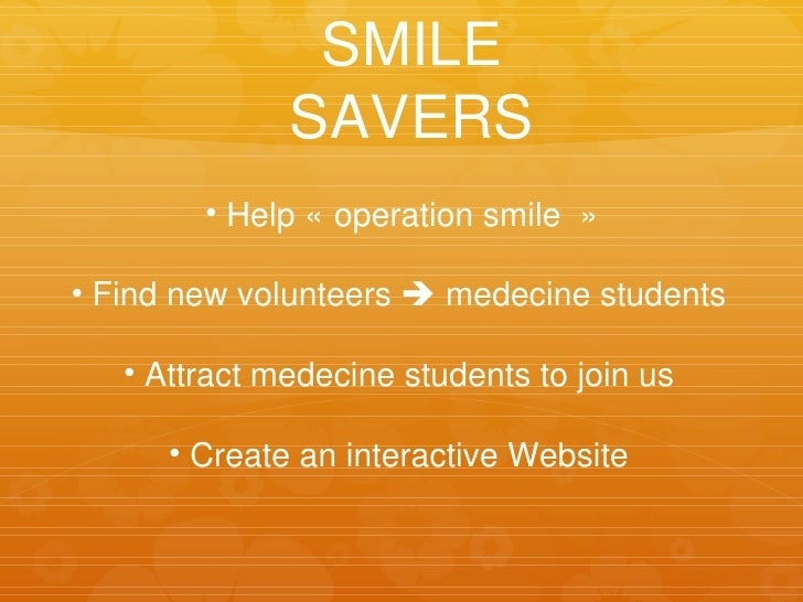<ul><li>Help «operation smile» </li></ul><ul><li>Find new volunteers    medecine students </li></ul><ul><li>Attract med...
