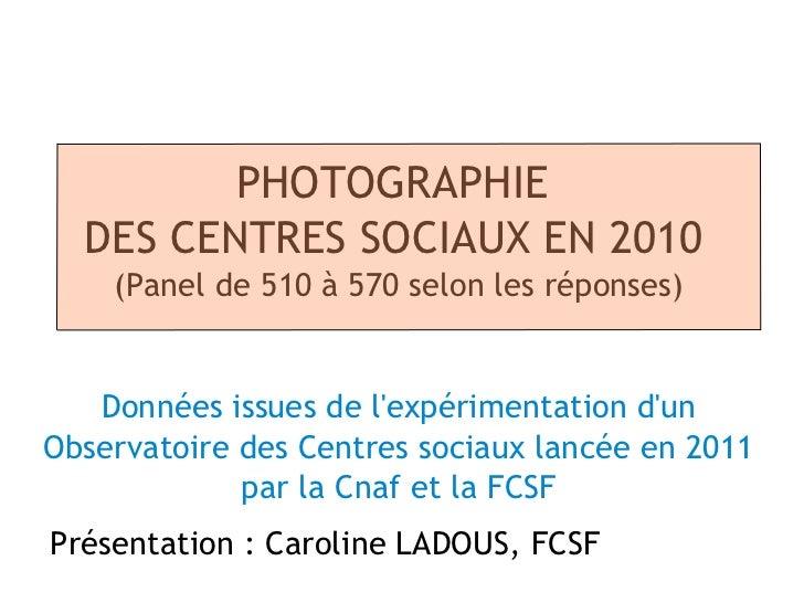 PHOTOGRAPHIE  DES CENTRES SOCIAUX EN 2010    (Panel de 510 à 570 selon les réponses)   Données issues de lexpérimentation ...