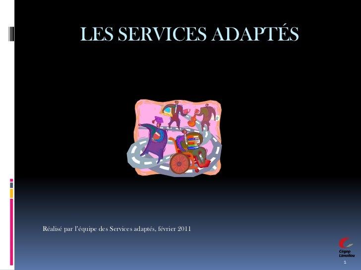 LES SERVICES ADAPTÉS<br />1<br />Réalisé par l'équipe des Services adaptés, février 2011<br />