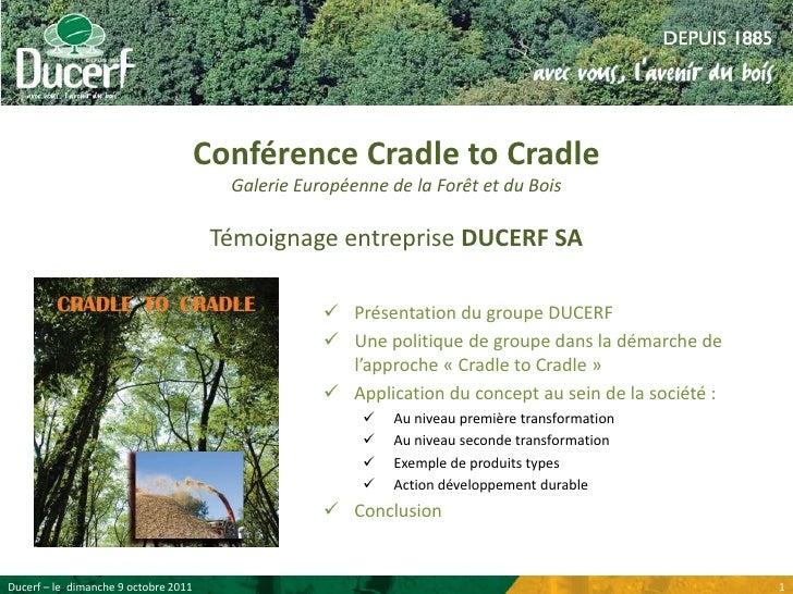 Conférence Cradle to CradleGalerie Européenne de la Forêt et du BoisTémoignage entreprise DUCERF SA<br /><ul><li>Présentat...