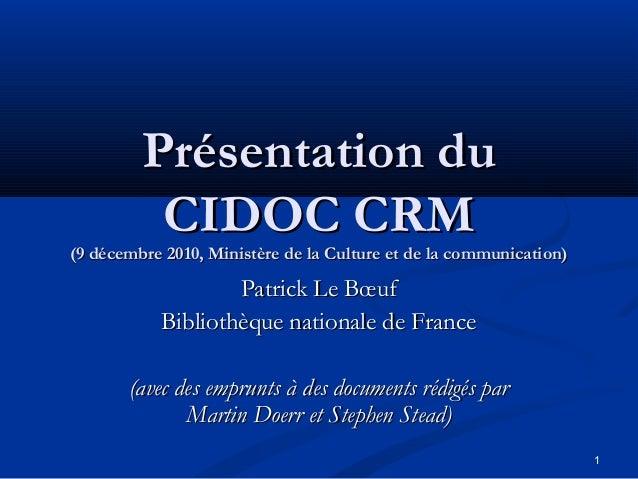 Présentation du CIDOC CRM  (9 décembre 2010, Ministère de la Culture et de la communication)  Patrick Le Bœuf Bibliothèque...