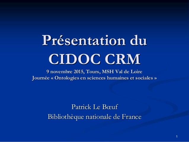 1 Présentation du CIDOC CRM 9 novembre 2015, Tours, MSH Val de Loire Journée « Ontologies en sciences humaines et sociales...