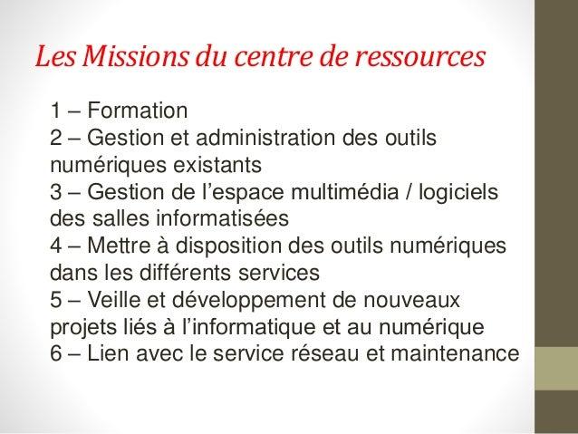 Les Missions du centre de ressources 1 – Formation 2 – Gestion et administration des outils numériques existants 3 – Gesti...