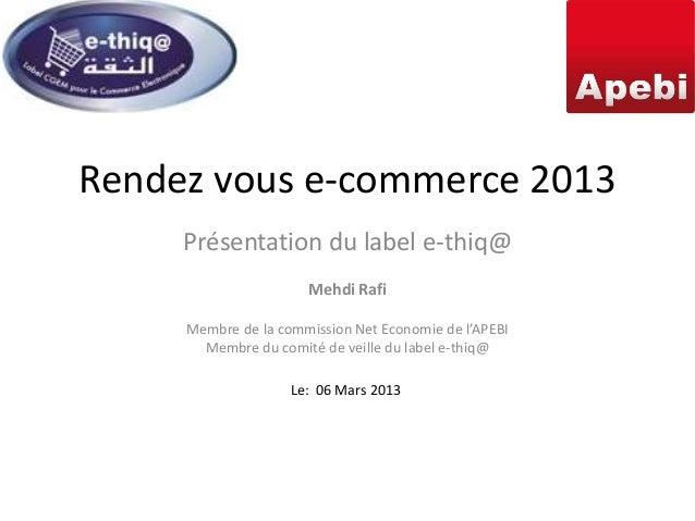 Rendez vous e-commerce 2013     Présentation du label e-thiq@                      Mehdi Rafi     Membre de la commission ...