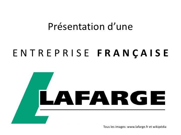 Présentation d'une  ENTREPRISE FRANÇAISE                    Tous les images: www.lafarge.fr et wikipédia