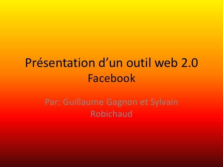 Présentation d'un outil web 2.0Facebook<br />Par: Guillaume Gagnon et Sylvain Robichaud<br />