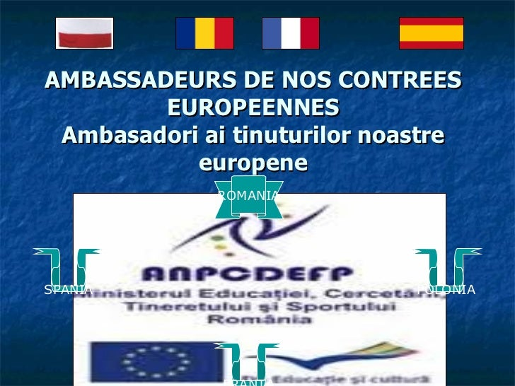 AMBASSADEURS DE NOS CONTREES EUROPEENNES Ambasadori ai tinuturilor noastre europene ROMANIA SPANIA POLONIA FRANTA