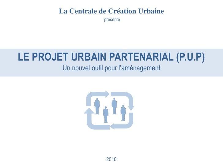 La Centrale de Création Urbaine                       présente     LE PROJET URBAIN PARTENARIAL (P.U.P)         Un nouvel ...