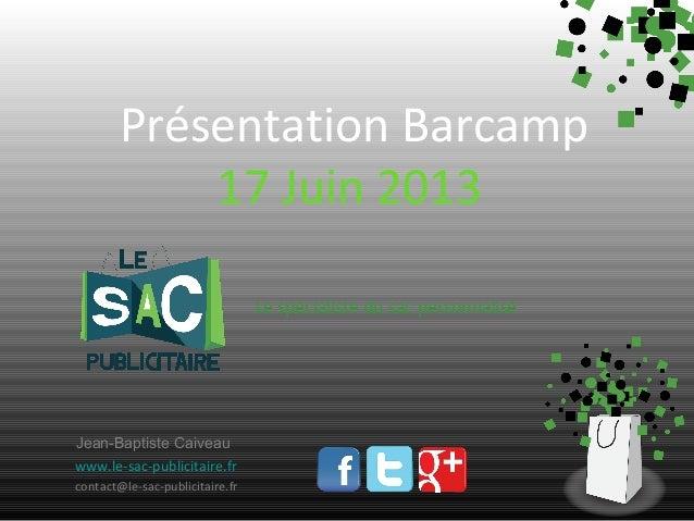 Présentation Barcamp 17 Juin 2013 Le spécialiste du sac personnalisé  Jean-Baptiste Caiveau www.le-sac-publicitaire.fr con...