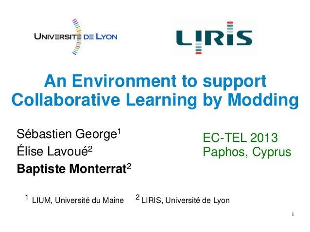 1 An Environment to support Collaborative Learning by Modding Sébastien George1 Élise Lavoué2 Baptiste Monterrat2 EC-TEL 2...