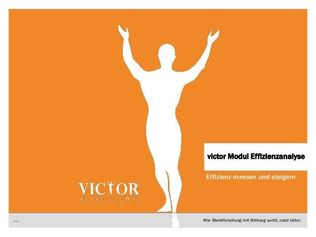 1 VICTORWer Marktforschung mit Wirkung sucht, nutzt victor.Effizienz messen und steigern2013victor Modul Effizienzanalyse
