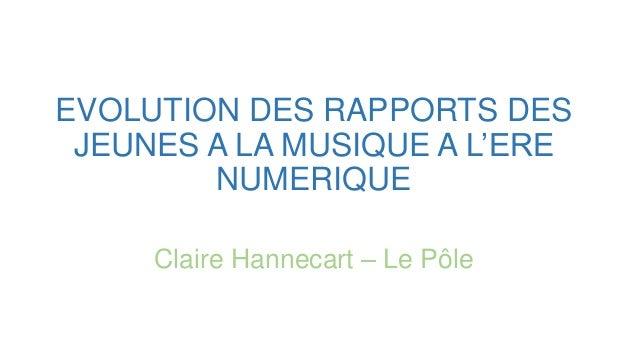 EVOLUTION DES RAPPORTS DES JEUNES A LA MUSIQUE A L'ERE NUMERIQUE Claire Hannecart – Le Pôle