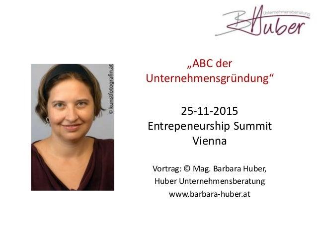 """""""ABC der Unternehmensgründung"""" 25-11-2015 Entrepeneurship Summit Vienna Vortrag: © Mag. Barbara Huber, Huber Unternehmensb..."""