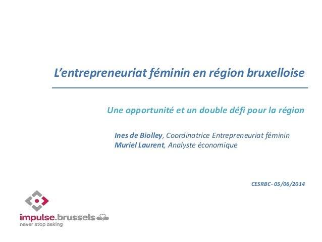 L'entrepreneuriat féminin en région bruxelloise Une opportunité et un double défi pour la région CESRBC- 05/06/2014 Ines d...
